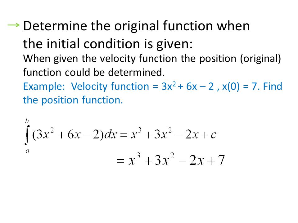Determine the original function when the initial condition is given: When given the velocity function the position (original) function could be determined.
