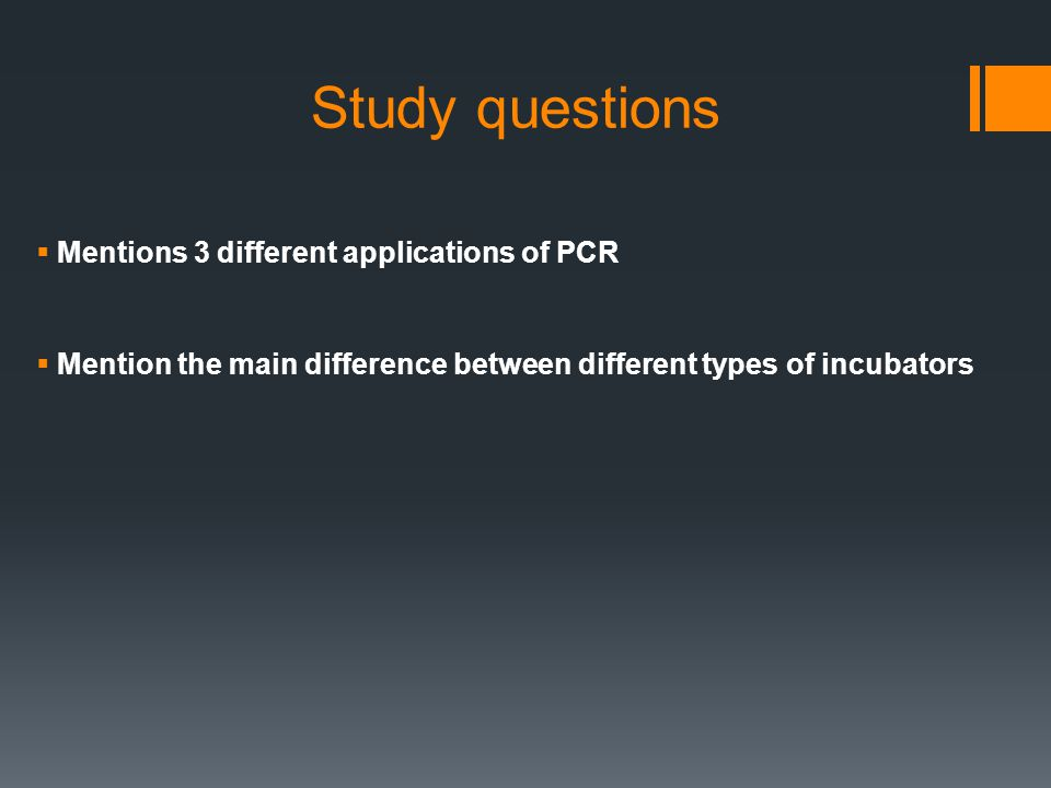 Study questions  Mentions 3 different applications of PCR  Mention the main difference between different types of incubators