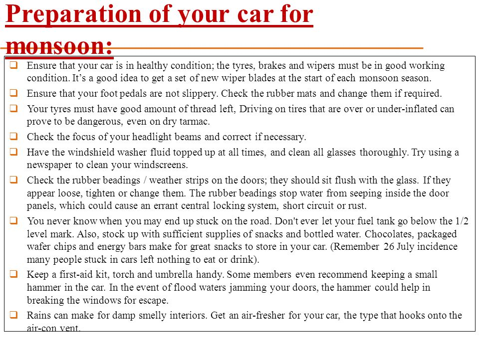 Preparation of your car for monsoon:  Ensure that your car is in healthy condition; the tyres, brakes and wipers must be in good working condition. I