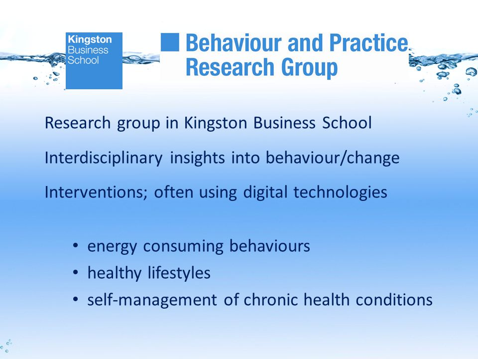 Research group in Kingston Business School Interdisciplinary insights into behaviour/change Interventions; often using digital technologies energy consuming behaviours healthy lifestyles self-management of chronic health conditions