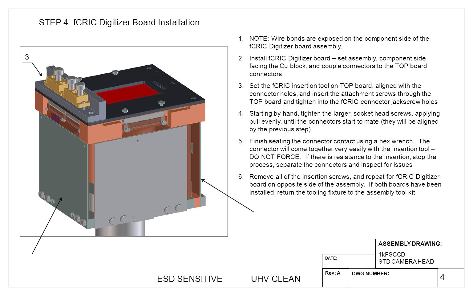 4 ASSEMBLY DRAWING: 1kFSCCD STD CAMERA HEAD DWG NUMBER : Rev: A DATE: STEP 4: fCRIC Digitizer Board Installation 1.NOTE: Wire bonds are exposed on the component side of the fCRIC Digitizer board assembly.