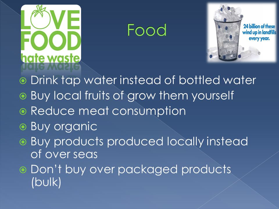  Drink tap water instead of bottled water  Buy local fruits of grow them yourself  Reduce meat consumption  Buy organic  Buy products produced locally instead of over seas  Don't buy over packaged products (bulk)