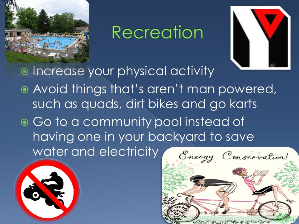  Increase your physical activity  Avoid things that's aren't man powered, such as quads, dirt bikes and go karts  Go to a community pool instead of having one in your backyard to save water and electricity