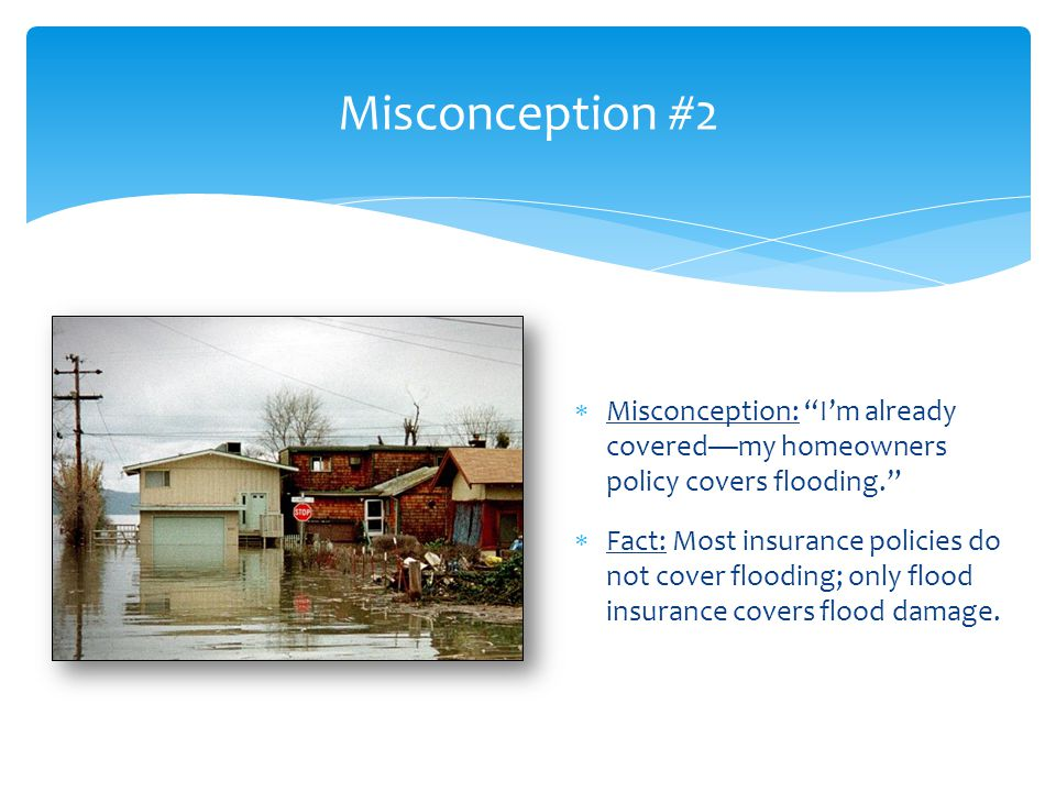  Misconception: I'm already covered—my homeowners policy covers flooding.  Fact: Most insurance policies do not cover flooding; only flood insurance covers flood damage.