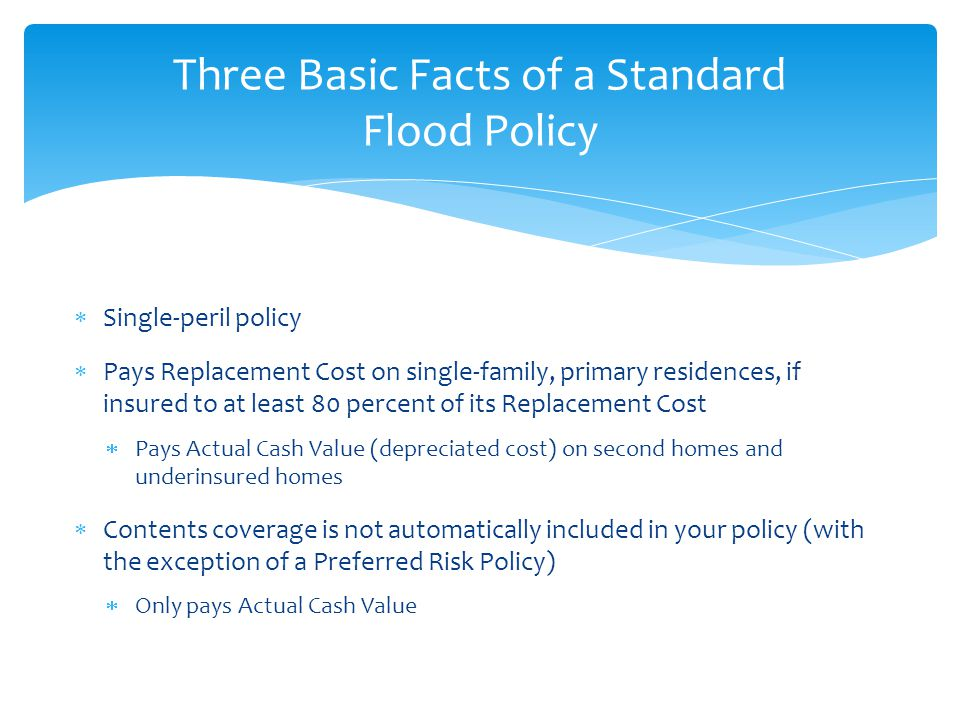  Single-peril policy  Pays Replacement Cost on single-family, primary residences, if insured to at least 80 percent of its Replacement Cost  Pays Actual Cash Value (depreciated cost) on second homes and underinsured homes  Contents coverage is not automatically included in your policy (with the exception of a Preferred Risk Policy)  Only pays Actual Cash Value Three Basic Facts of a Standard Flood Policy