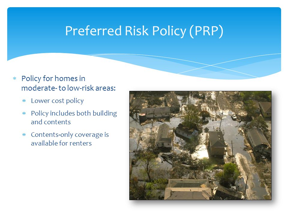  Policy for homes in moderate- to low-risk areas:  Lower cost policy  Policy includes both building and contents  Contents-only coverage is available for renters Preferred Risk Policy (PRP)