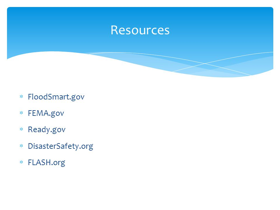 FloodSmart.gov  FEMA.gov  Ready.gov  DisasterSafety.org  FLASH.org Resources