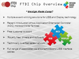 FTDI Chip Overview Design Made Easy  Multiple award winning solutions for USB and Display technology  Recent introduction of two Application Orientated Controller (AOC) microcontroller families  Free customer support  'Royalty free' drivers and software  Technically qualified sales network  Full range of associated development kits and USB interface cables