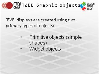 FT800 Graphic objects 'EVE' displays are created using two primary types of objects: Primitive objects (simple shapes) Widget objects