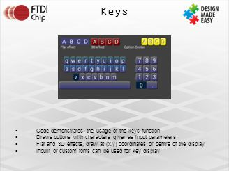 Keys Code demonstrates the usage of the keys function Draws buttons with characters given as input parameters Flat and 3D effects, draw at (x,y) coordinates or centre of the display Inbuilt or custom fonts can be used for key display