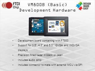 VM800B (Basic) Development Hardware Development board containing with FT800 Support for 3.5 , 4.3 and 5.0 QVGA and WQVGA displays Precision fitted bezel in black or pearl Includes audio amp Includes connector to mate with external MCU via SPI