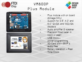 VM800P Plus Module Plus module with on board Atmega MCU Support for 3.5 , 4.3 and 5.0 QVGA and WQVGA displays Audio amplifier & speaker Precision fitted bezel in black or pearl USB micro – power/programming SD Card slot – BMP`s audio files Battery operation – Real Time Clock