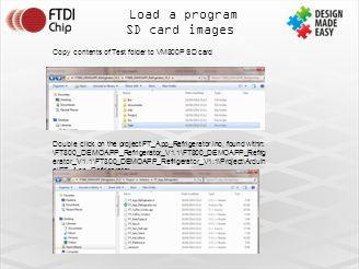 Load a program SD card images Copy contents of Test folder to VM800P SD card Double click on the project FT_App_Refrigerator.ino, found within: \FT800_DEMOAPP_Refrigerator_V1.1\FT800_DEMOAPP_Refrig erator_V1.1\FT800_DEMOAPP_Refrigerator_V1.1\Project\Arduin o\FT_App_Refrigerator