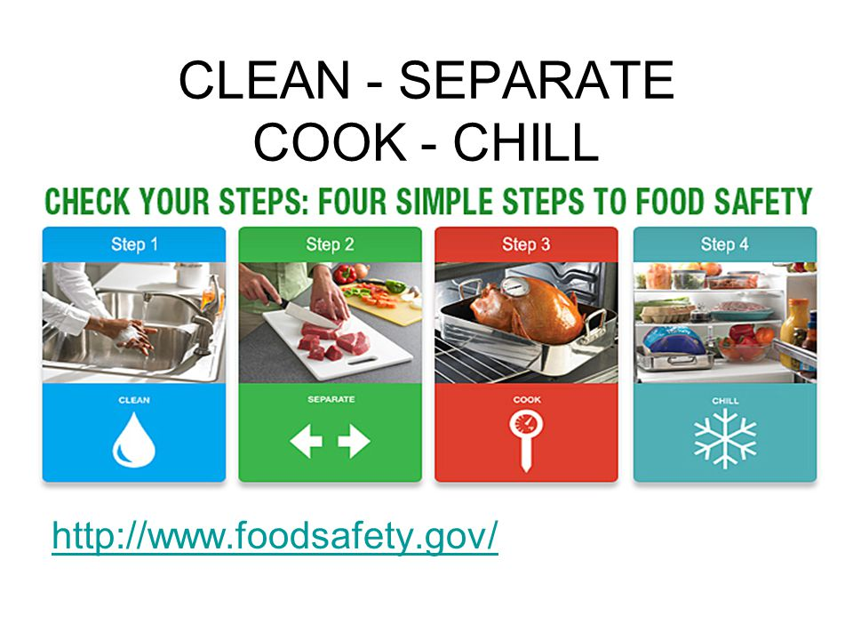 CLEAN - SEPARATE COOK - CHILL http://www.foodsafety.gov/
