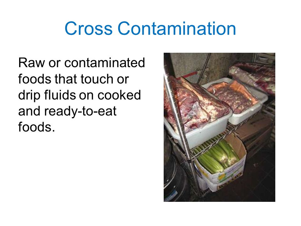 Cross Contamination Raw or contaminated foods that touch or drip fluids on cooked and ready-to-eat foods.