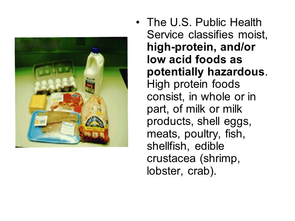 The U.S. Public Health Service classifies moist, high-protein, and/or low acid foods as potentially hazardous. High protein foods consist, in whole or