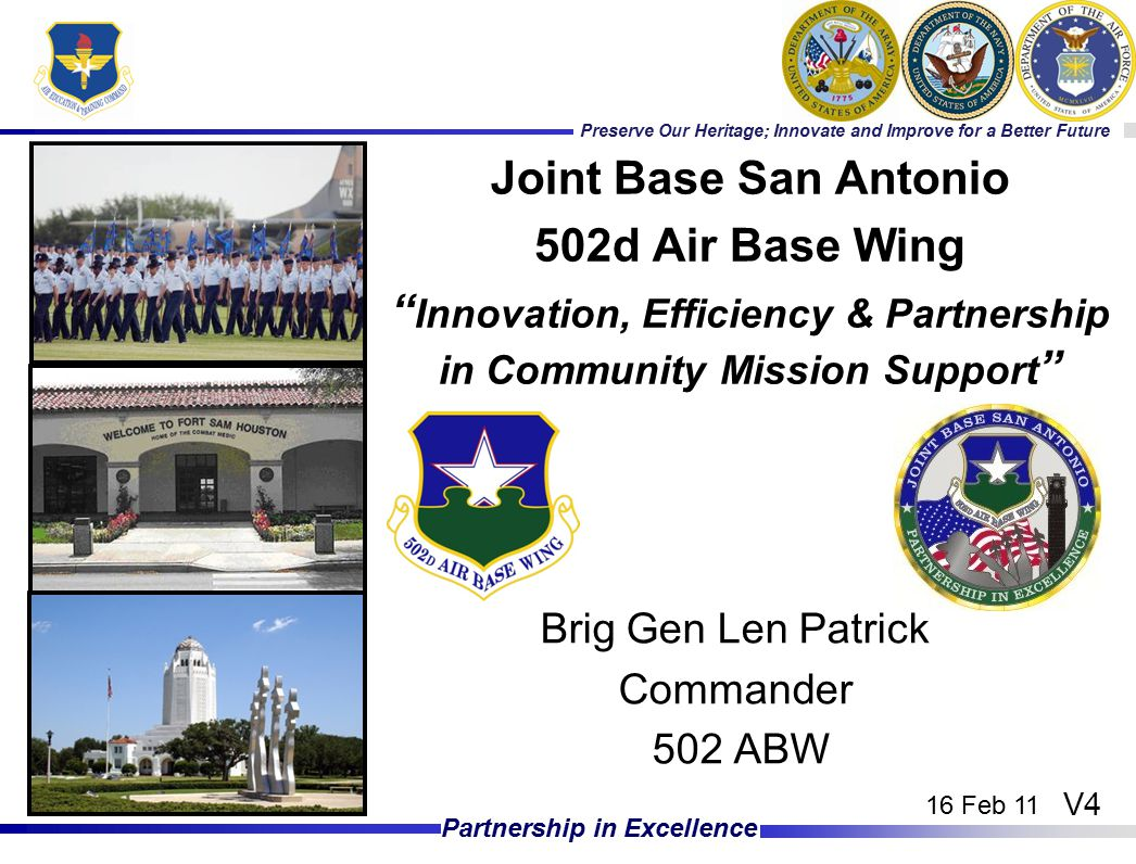 Preserve Our Heritage; Innovate and Improve for a Better Future Partnership in Excellence Brig Gen Len Patrick Commander 502 ABW Joint Base San Antonio 502d Air Base Wing Innovation, Efficiency & Partnership in Community Mission Support V4 16 Feb 11