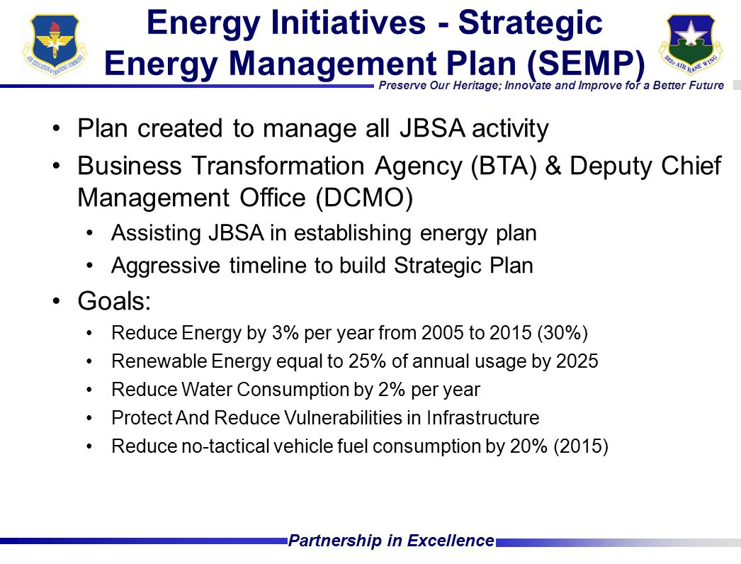 Preserve Our Heritage; Innovate and Improve for a Better Future Partnership in Excellence Plan created to manage all JBSA activity Business Transformation Agency (BTA) & Deputy Chief Management Office (DCMO) Assisting JBSA in establishing energy plan Aggressive timeline to build Strategic Plan Goals: Reduce Energy by 3% per year from 2005 to 2015 (30%) Renewable Energy equal to 25% of annual usage by 2025 Reduce Water Consumption by 2% per year Protect And Reduce Vulnerabilities in Infrastructure Reduce no-tactical vehicle fuel consumption by 20% (2015) Energy Initiatives - Strategic Energy Management Plan (SEMP)