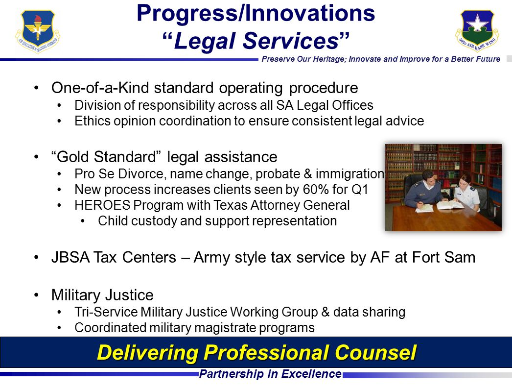 Preserve Our Heritage; Innovate and Improve for a Better Future Partnership in Excellence One-of-a-Kind standard operating procedure Division of responsibility across all SA Legal Offices Ethics opinion coordination to ensure consistent legal advice Gold Standard legal assistance Pro Se Divorce, name change, probate & immigration New process increases clients seen by 60% for Q1 HEROES Program with Texas Attorney General Child custody and support representation JBSA Tax Centers – Army style tax service by AF at Fort Sam Military Justice Tri-Service Military Justice Working Group & data sharing Coordinated military magistrate programs Progress/Innovations Legal Services Delivering Professional Counsel
