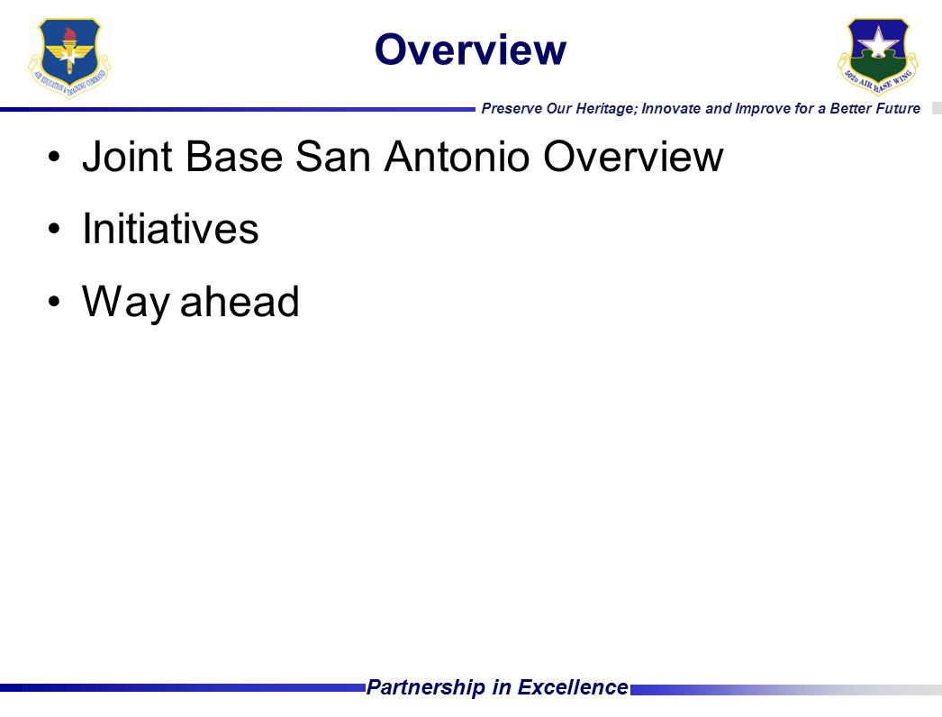Preserve Our Heritage; Innovate and Improve for a Better Future Partnership in Excellence Overview Joint Base San Antonio Overview Initiatives Way ahe
