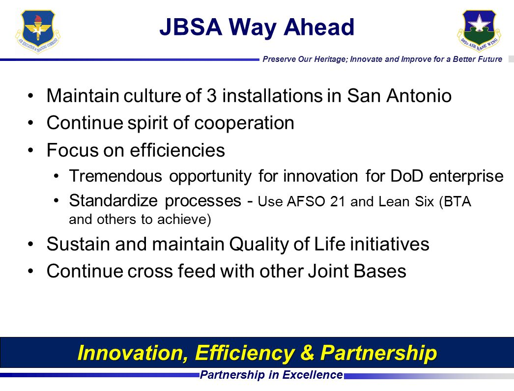 Preserve Our Heritage; Innovate and Improve for a Better Future Partnership in Excellence JBSA Way Ahead Maintain culture of 3 installations in San Antonio Continue spirit of cooperation Focus on efficiencies Tremendous opportunity for innovation for DoD enterprise Standardize processes - Use AFSO 21 and Lean Six (BTA and others to achieve) Sustain and maintain Quality of Life initiatives Continue cross feed with other Joint Bases Innovation, Efficiency & Partnership