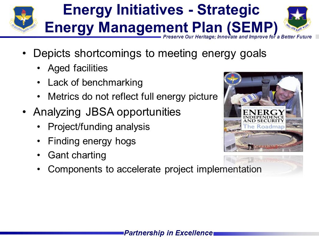 Preserve Our Heritage; Innovate and Improve for a Better Future Partnership in Excellence Depicts shortcomings to meeting energy goals Aged facilities Lack of benchmarking Metrics do not reflect full energy picture Analyzing JBSA opportunities Project/funding analysis Finding energy hogs Gant charting Components to accelerate project implementation Energy Initiatives - Strategic Energy Management Plan (SEMP)