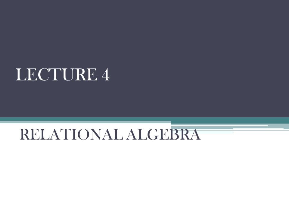 LECTURE 4 RELATIONAL ALGEBRA