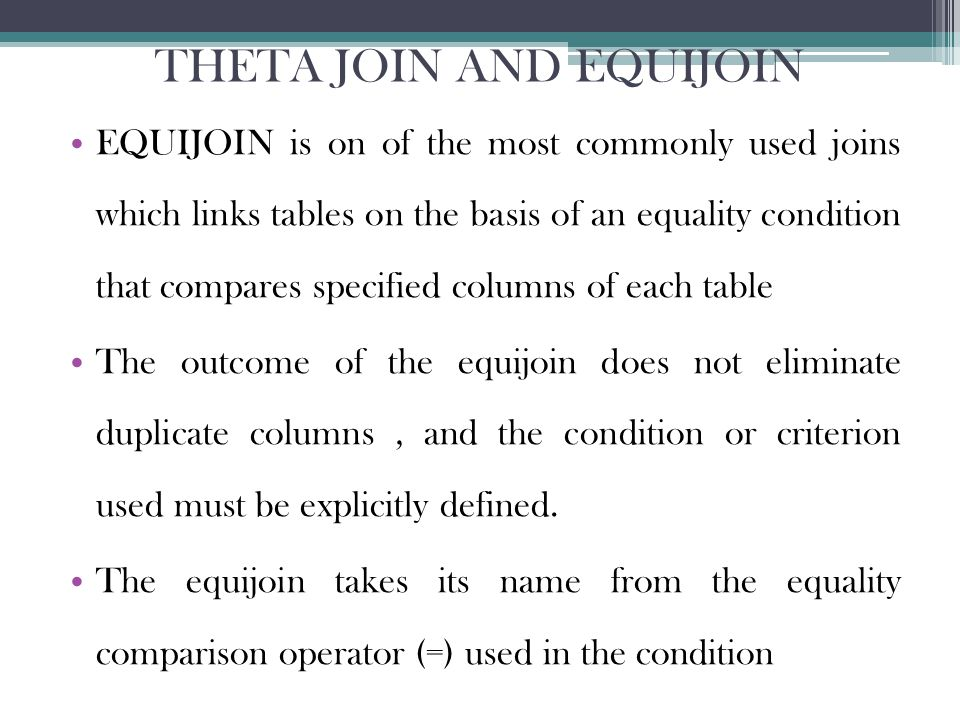 THETA JOIN AND EQUIJOIN EQUIJOIN is on of the most commonly used joins which links tables on the basis of an equality condition that compares specified columns of each table The outcome of the equijoin does not eliminate duplicate columns, and the condition or criterion used must be explicitly defined.