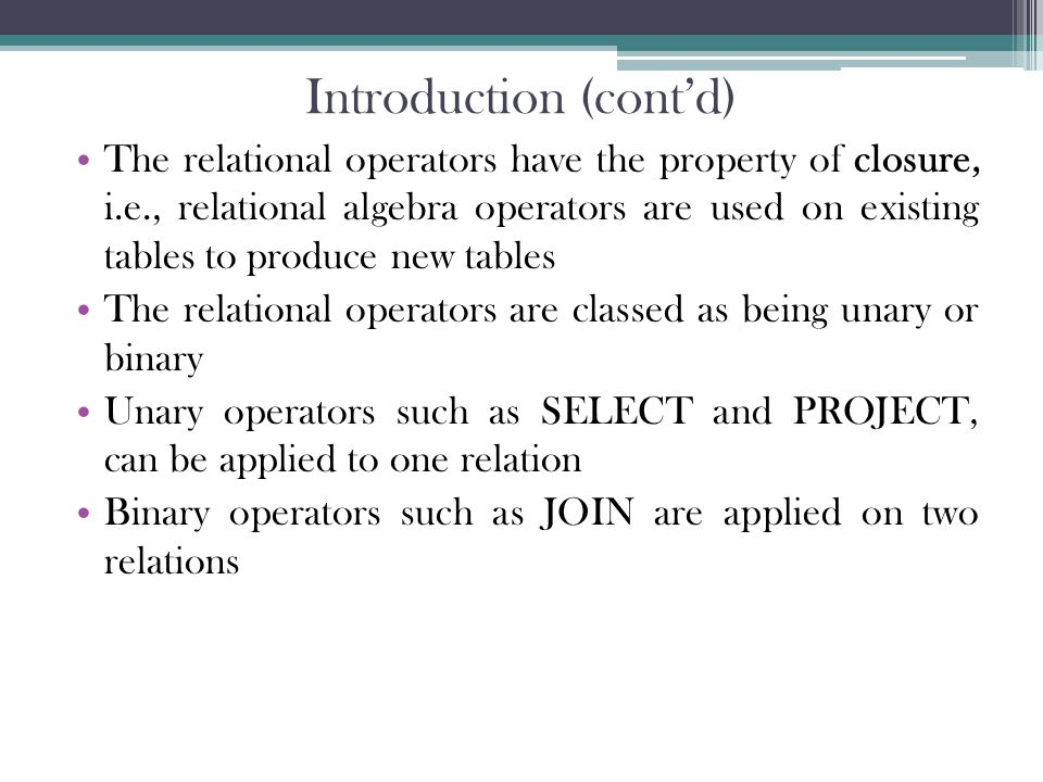 Introduction (cont'd) The relational operators have the property of closure, i.e., relational algebra operators are used on existing tables to produce new tables The relational operators are classed as being unary or binary Unary operators such as SELECT and PROJECT, can be applied to one relation Binary operators such as JOIN are applied on two relations