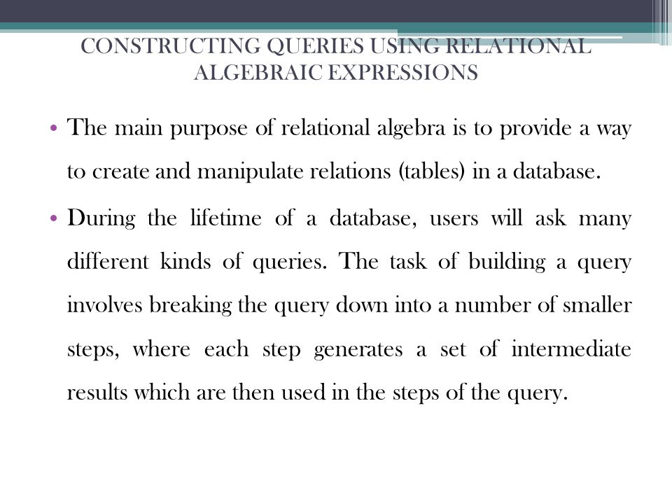 CONSTRUCTING QUERIES USING RELATIONAL ALGEBRAIC EXPRESSIONS The main purpose of relational algebra is to provide a way to create and manipulate relations (tables) in a database.