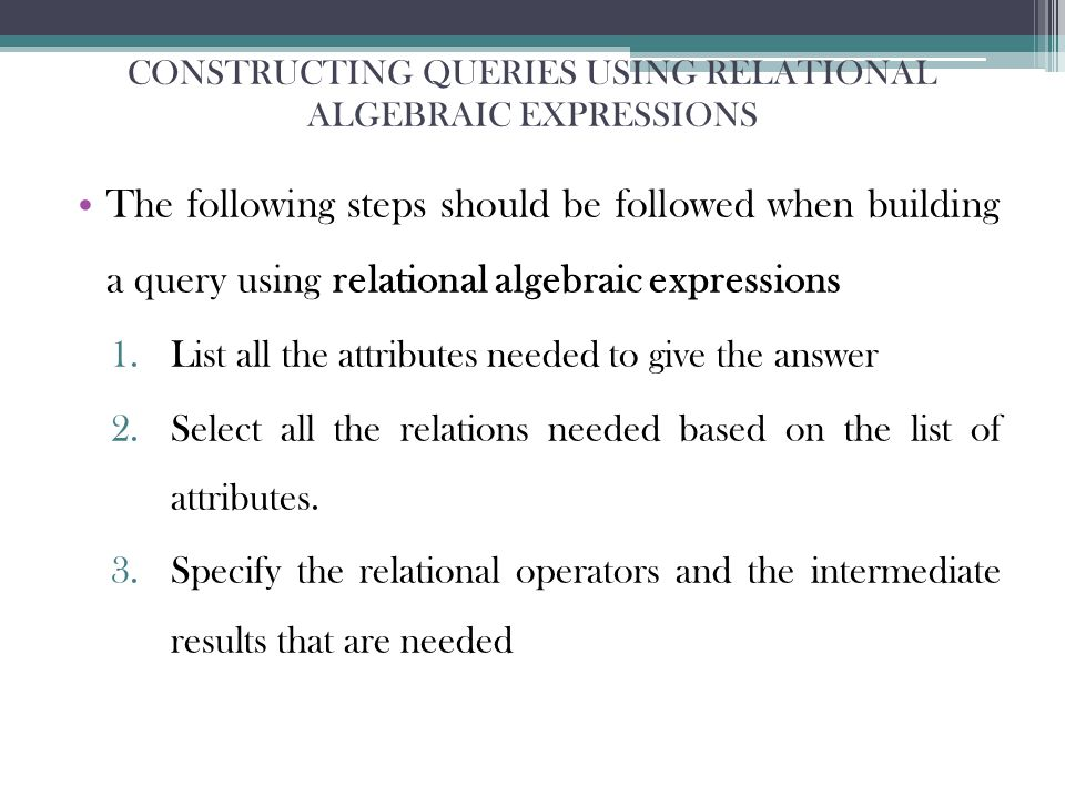 CONSTRUCTING QUERIES USING RELATIONAL ALGEBRAIC EXPRESSIONS The following steps should be followed when building a query using relational algebraic expressions 1.List all the attributes needed to give the answer 2.Select all the relations needed based on the list of attributes.