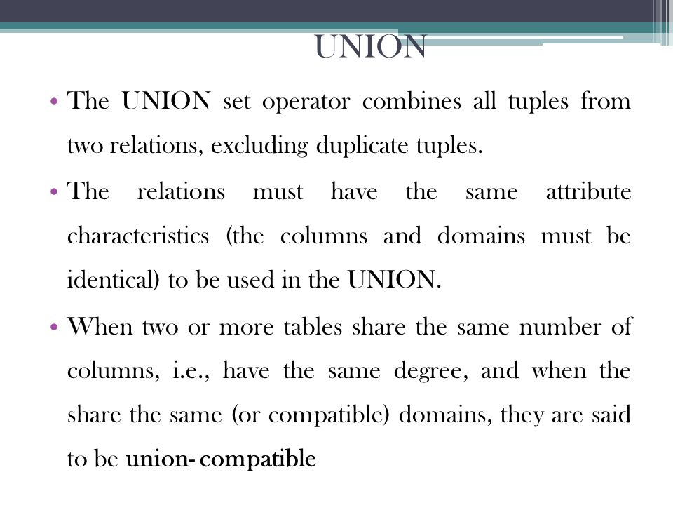 UNION The UNION set operator combines all tuples from two relations, excluding duplicate tuples.