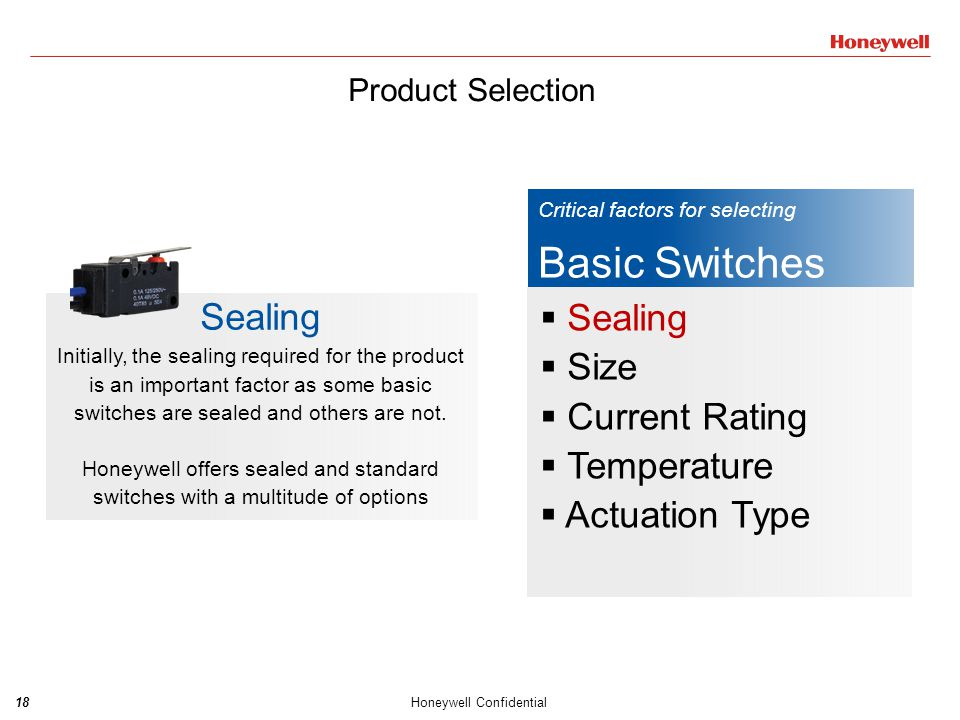 18Honeywell Confidential Critical factors for selecting Basic Switches  Sealing  Size  Current Rating  Temperature  Actuation Type Sealing Initia