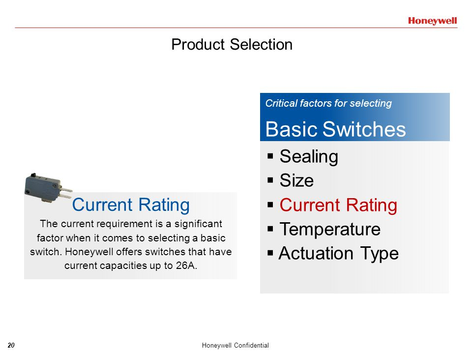 20Honeywell Confidential Critical factors for selecting Basic Switches  Sealing  Size  Current Rating  Temperature  Actuation Type Current Rating