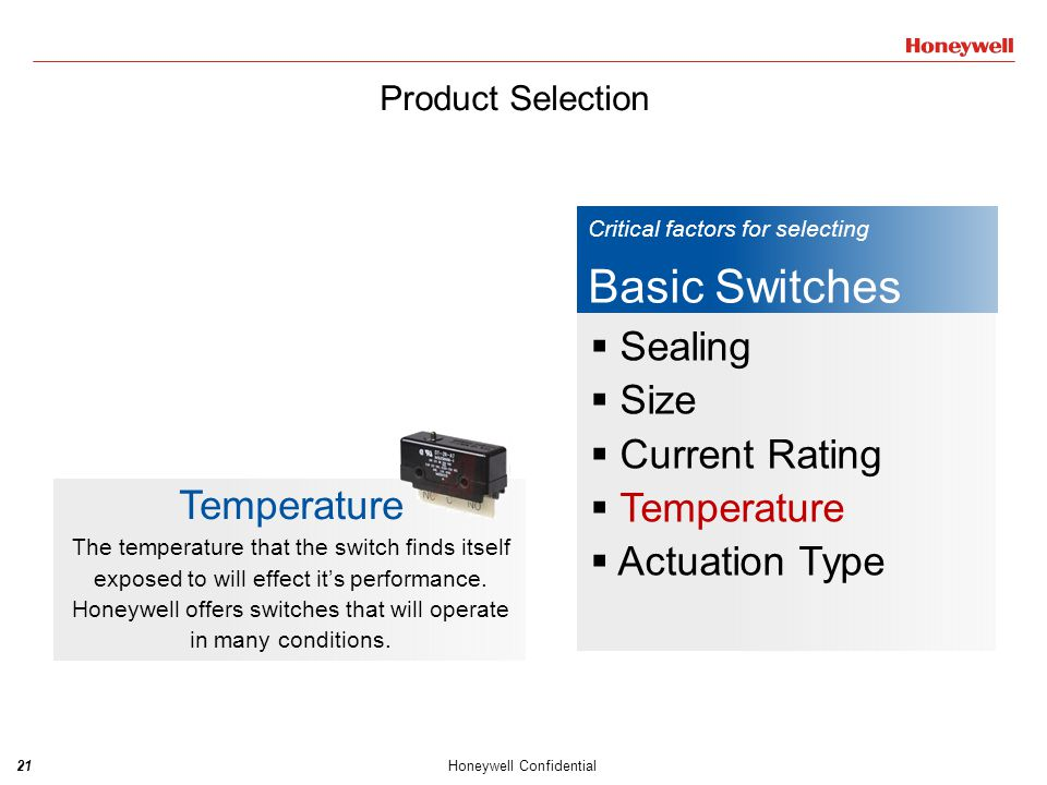 21Honeywell Confidential Critical factors for selecting Basic Switches  Sealing  Size  Current Rating  Temperature  Actuation Type Temperature Th