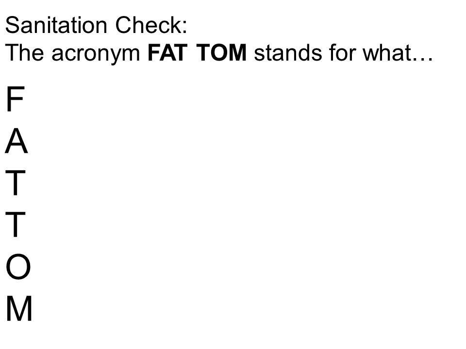 Sanitation Check: The acronym FAT TOM stands for what… FATTOMFATTOM