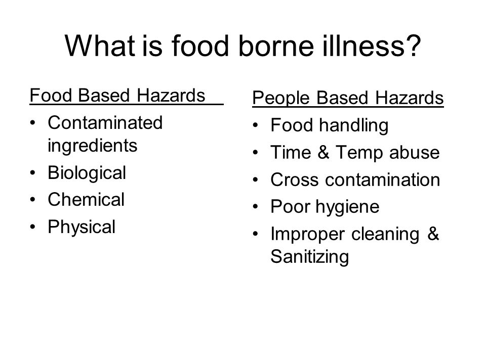 Food Based Hazards Contaminated ingredients Biological Chemical Physical People Based Hazards Food handling Time & Temp abuse Cross contamination Poor hygiene Improper cleaning & Sanitizing What is food borne illness