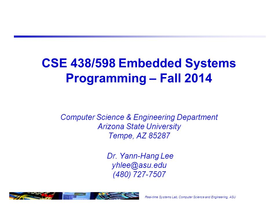 Real-time Systems Lab, Computer Science and Engineering, ASU CSE 438/598 Embedded Systems Programming – Fall 2014 Computer Science & Engineering Department Arizona State University Tempe, AZ 85287 Dr.