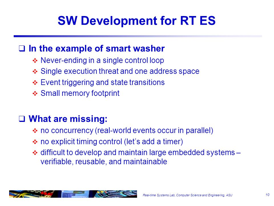Real-time Systems Lab, Computer Science and Engineering, ASU SW Development for RT ES  In the example of smart washer  Never-ending in a single control loop  Single execution threat and one address space  Event triggering and state transitions  Small memory footprint  What are missing:  no concurrency (real-world events occur in parallel)  no explicit timing control (let's add a timer)  difficult to develop and maintain large embedded systems – verifiable, reusable, and maintainable 10