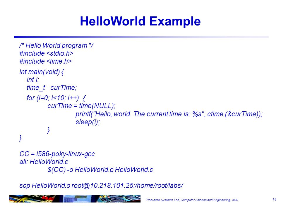 Real-time Systems Lab, Computer Science and Engineering, ASU HelloWorld Example /* Hello World program */ #include int main(void) { int i; time_t curTime; for (i=0; i<10; i++) { curTime = time(NULL); printf( Hello, world.