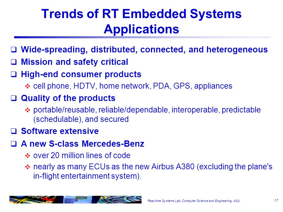 Real-time Systems Lab, Computer Science and Engineering, ASU Trends of RT Embedded Systems Applications  Wide-spreading, distributed, connected, and heterogeneous  Mission and safety critical  High-end consumer products  cell phone, HDTV, home network, PDA, GPS, appliances  Quality of the products  portable/reusable, reliable/dependable, interoperable, predictable (schedulable), and secured  Software extensive  A new S-class Mercedes-Benz  over 20 million lines of code  nearly as many ECUs as the new Airbus A380 (excluding the plane s in-flight entertainment system).