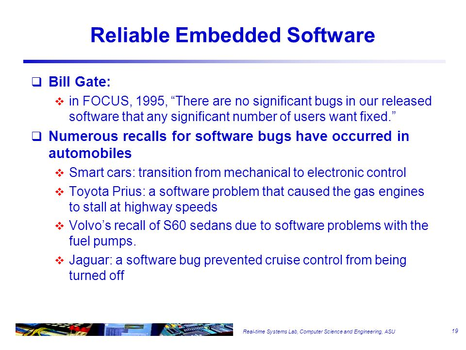 Real-time Systems Lab, Computer Science and Engineering, ASU Reliable Embedded Software  Bill Gate:  in FOCUS, 1995, There are no significant bugs in our released software that any significant number of users want fixed.  Numerous recalls for software bugs have occurred in automobiles  Smart cars: transition from mechanical to electronic control  Toyota Prius: a software problem that caused the gas engines to stall at highway speeds  Volvo's recall of S60 sedans due to software problems with the fuel pumps.