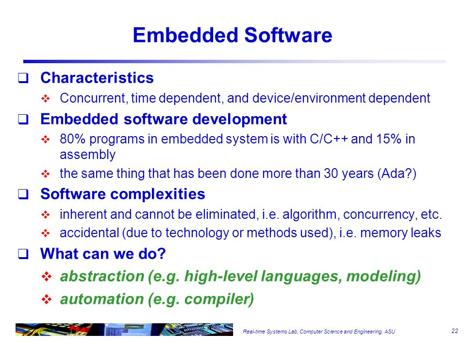 Real-time Systems Lab, Computer Science and Engineering, ASU Embedded Software  Characteristics  Concurrent, time dependent, and device/environment dependent  Embedded software development  80% programs in embedded system is with C/C++ and 15% in assembly  the same thing that has been done more than 30 years (Ada?)  Software complexities  inherent and cannot be eliminated, i.e.