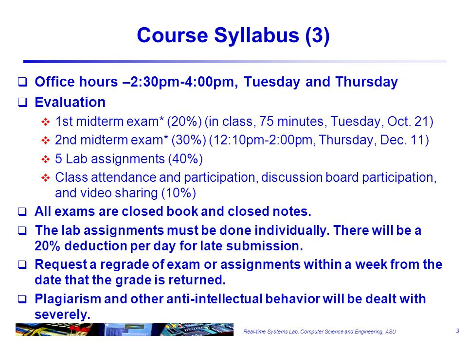 Real-time Systems Lab, Computer Science and Engineering, ASU Course Syllabus (3)  Office hours –2:30pm-4:00pm, Tuesday and Thursday  Evaluation  1st midterm exam* (20%) (in class, 75 minutes, Tuesday, Oct.