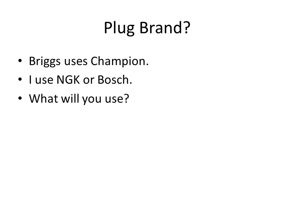 Plug Brand? Briggs uses Champion. I use NGK or Bosch. What will you use?
