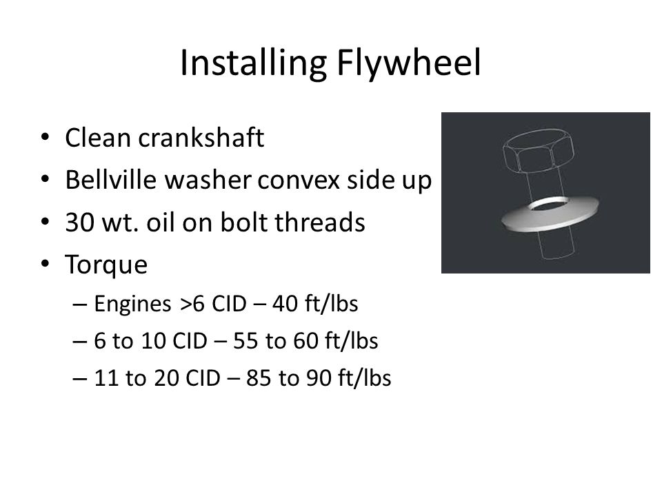 Installing Flywheel Clean crankshaft Bellville washer convex side up 30 wt. oil on bolt threads Torque – Engines >6 CID – 40 ft/lbs – 6 to 10 CID – 55