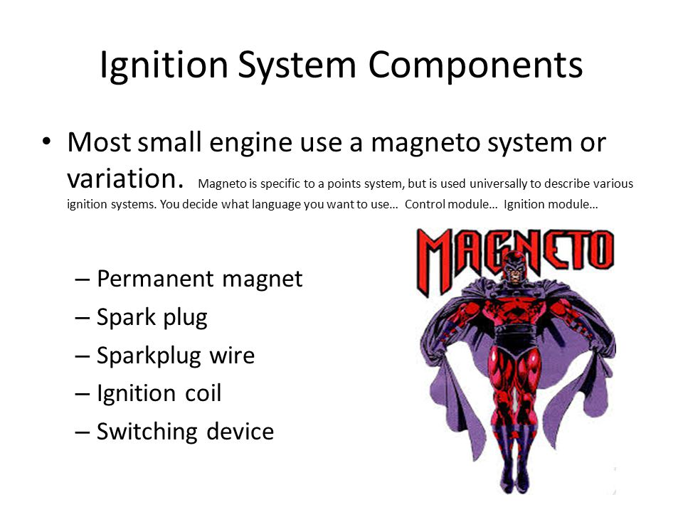 Ignition System Components Most small engine use a magneto system or variation. Magneto is specific to a points system, but is used universally to des