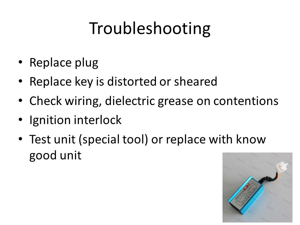 Troubleshooting Replace plug Replace key is distorted or sheared Check wiring, dielectric grease on contentions Ignition interlock Test unit (special