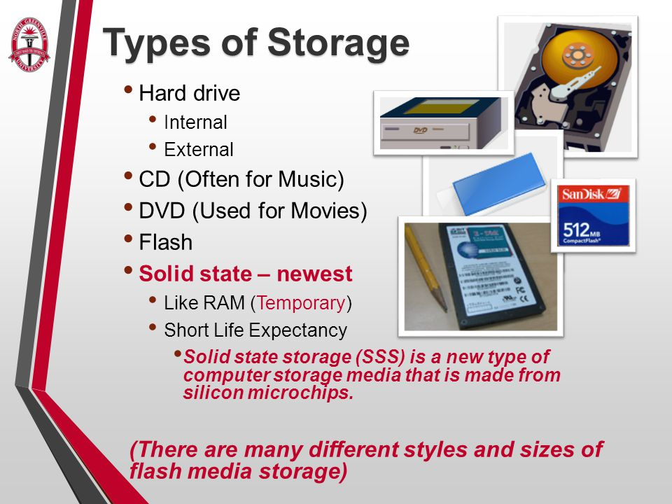 Types of Storage Hard drive Internal External CD (Often for Music) DVD (Used for Movies) Flash Solid state – newest Like RAM (Temporary) Short Life Expectancy Solid state storage (SSS) is a new type of computer storage media that is made from silicon microchips.