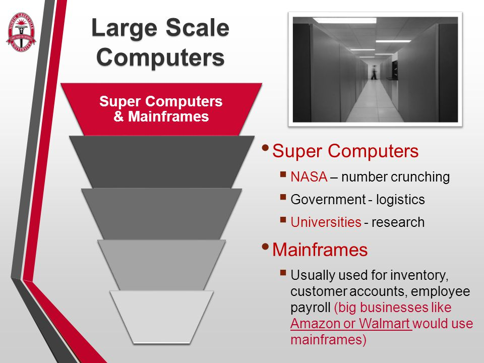 Super Computers  NASA – number crunching  Government - logistics  Universities - research Mainframes  Usually used for inventory, customer accounts, employee payroll (big businesses like Amazon or Walmart would use mainframes) Large Scale Computers Super Computers & Mainframes